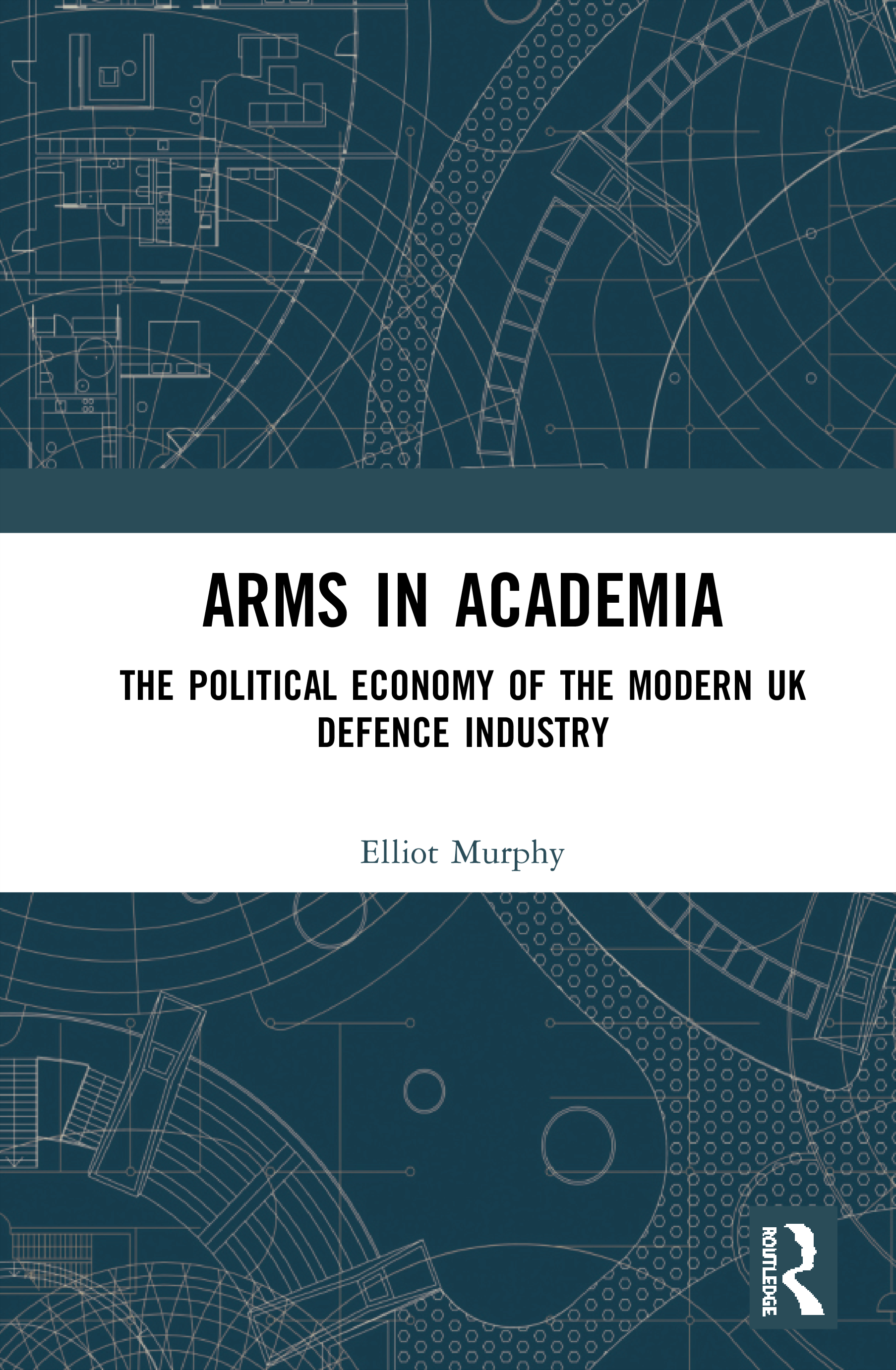 Arms in Academia: The Political Economy of the Modern UK Defence Industry, 1st Edition (Hardback) book cover