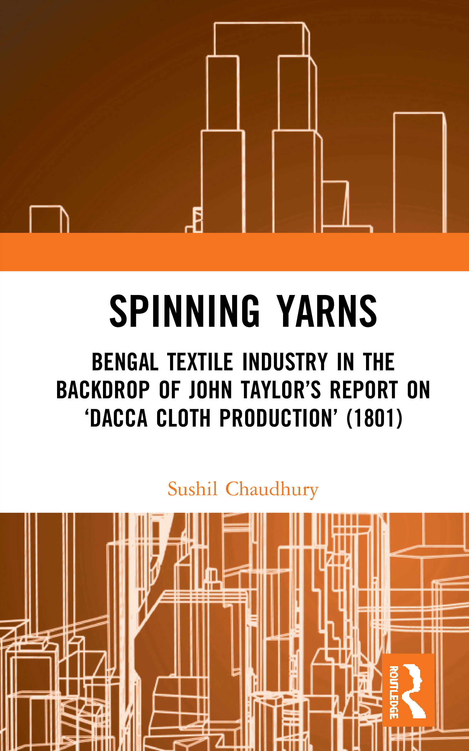 Spinning Yarns: Bengal Textile Industry in the Backdrop of John Taylor's Report on 'Dacca Cloth Production' (1801) book cover