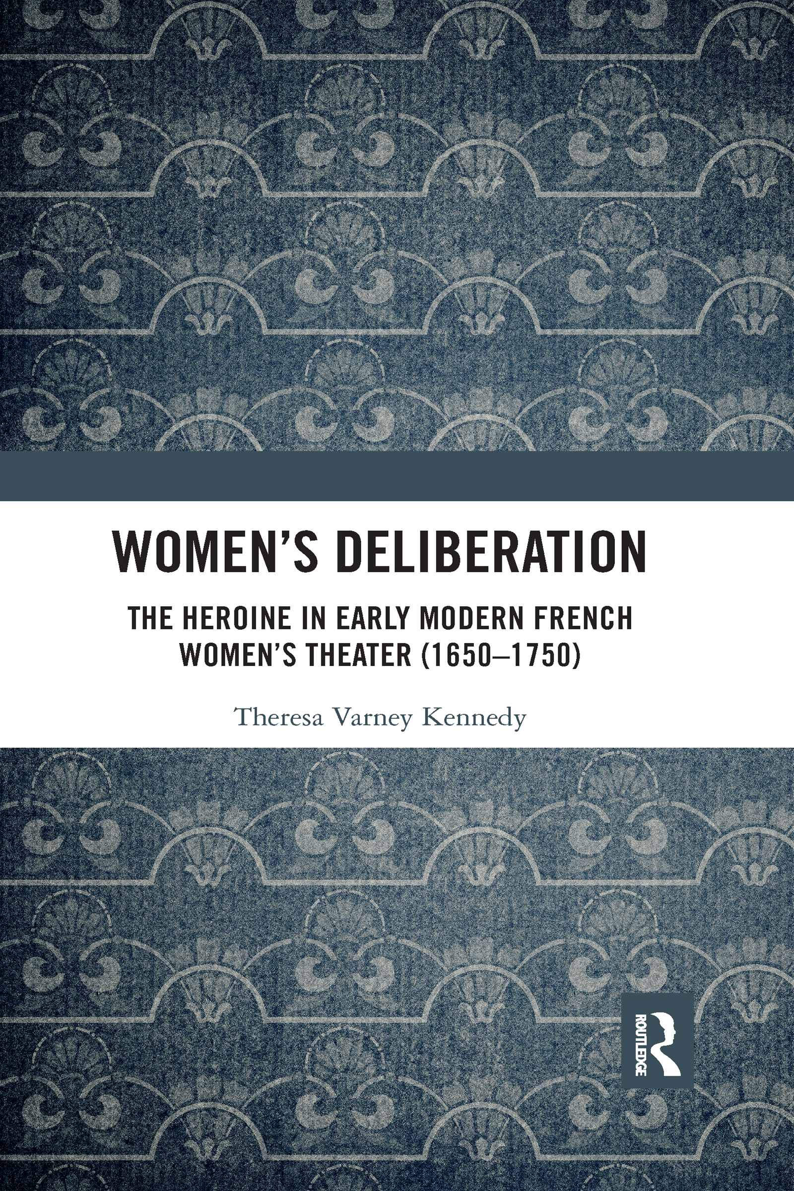 Women's Deliberation: The Heroine in Early Modern French Women's Theater (1650–1750)