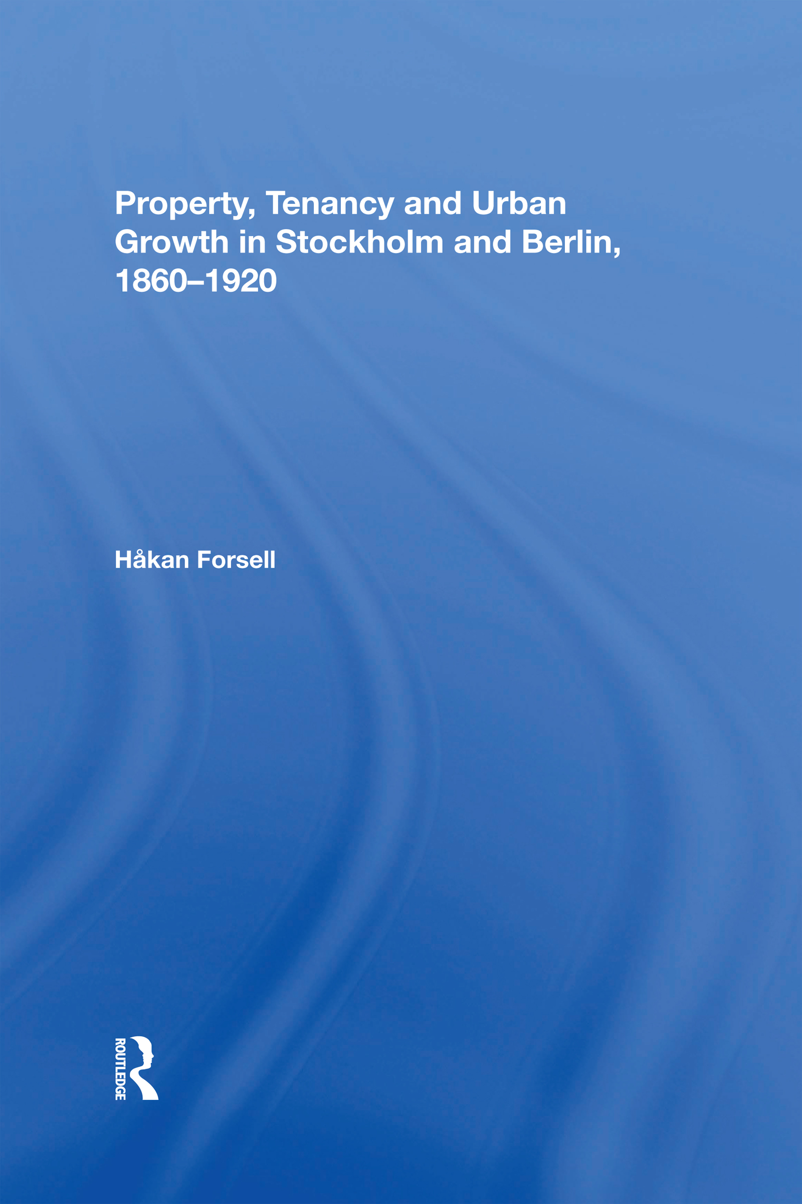 Property, Tenancy and Urban Growth in Stockholm and Berlin, 1860�1920