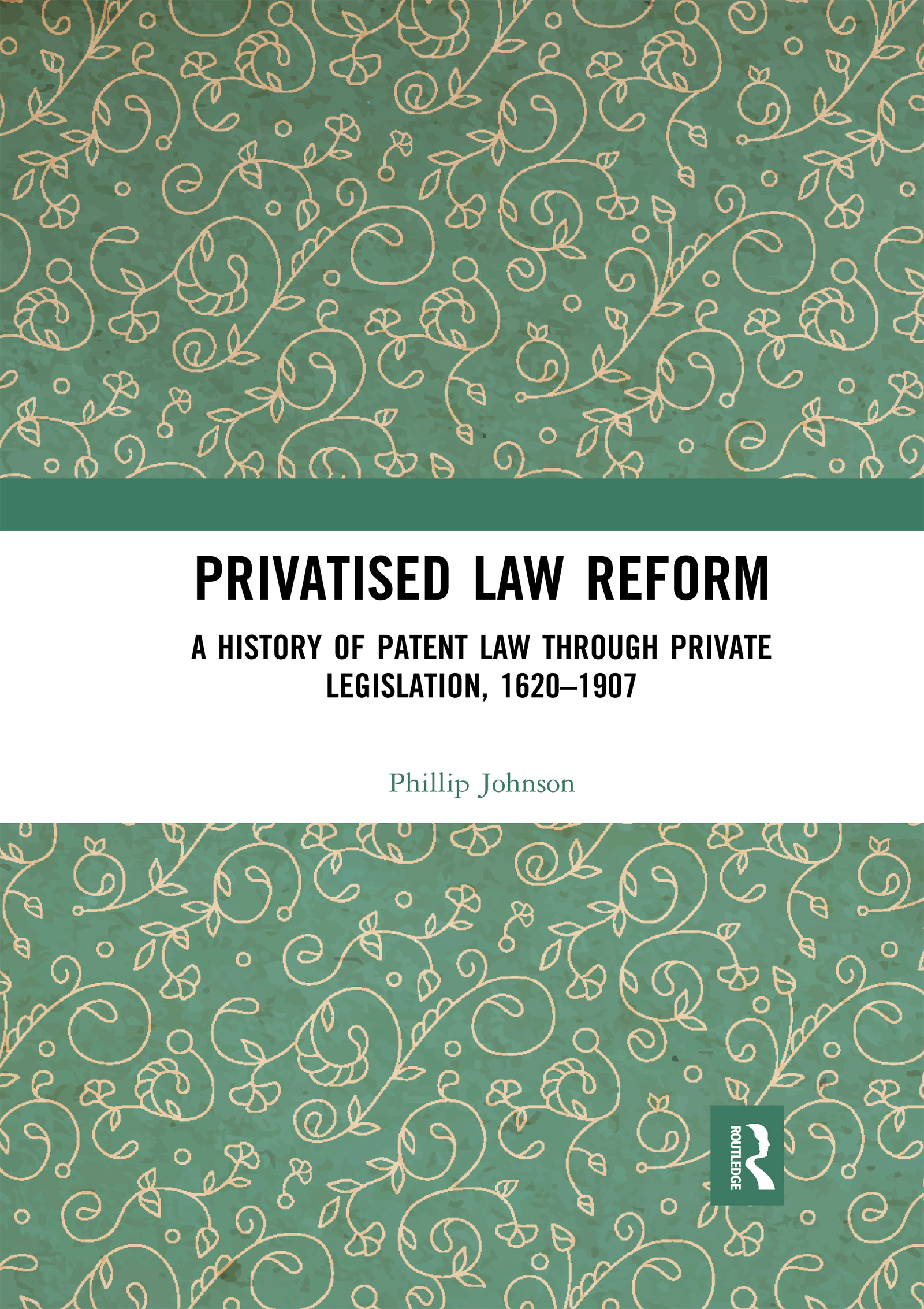 Privatised Law Reform: A History of Patent Law through Private Legislation, 1620-1907