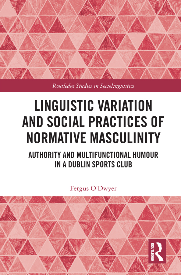 Linguistic Variation and Social Practices of Normative Masculinity: Authority and Multifunctional Humour in a Dublin Sports Club book cover