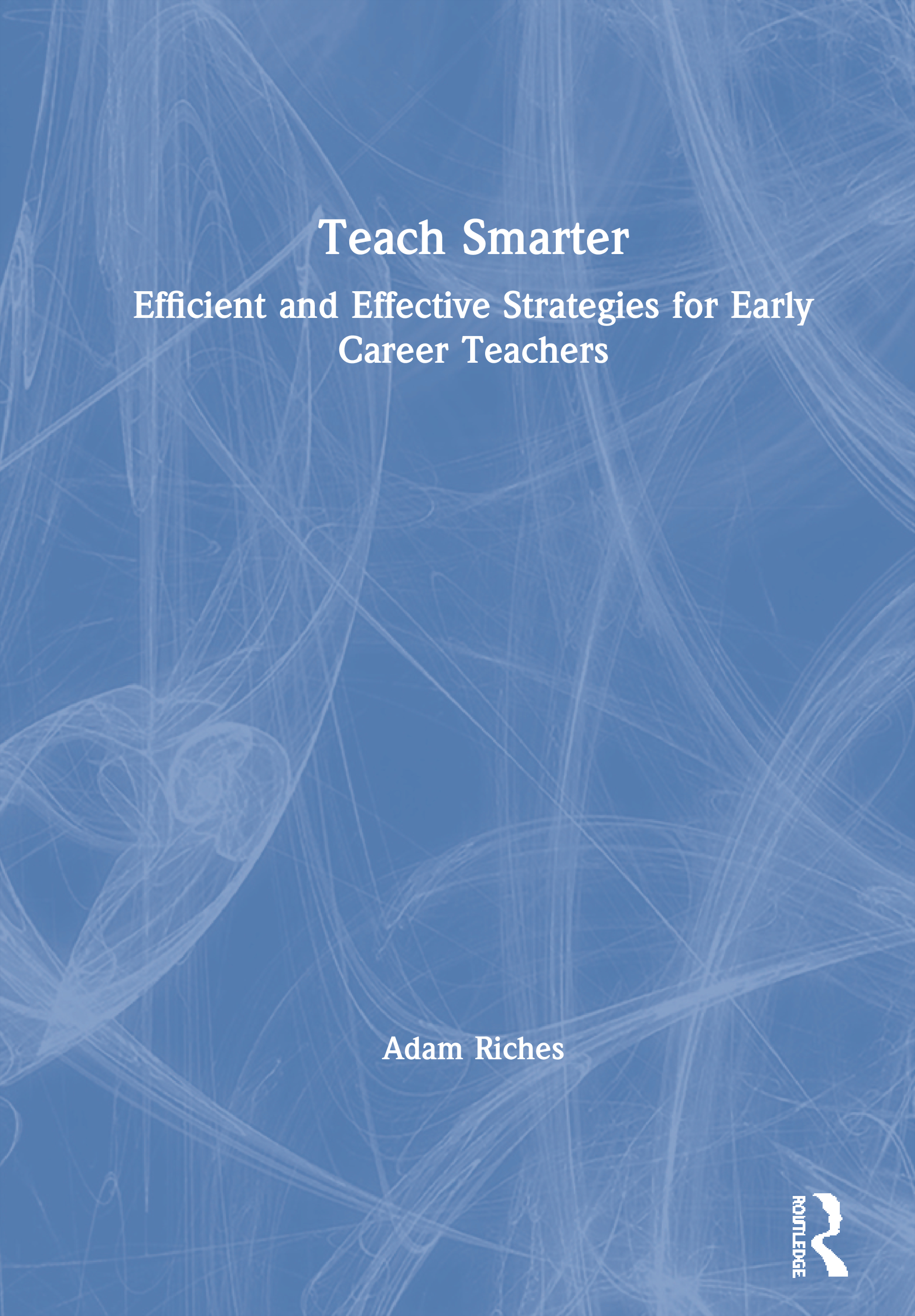 Teach Smarter: Efficient and Effective Strategies for Early Career Teachers book cover