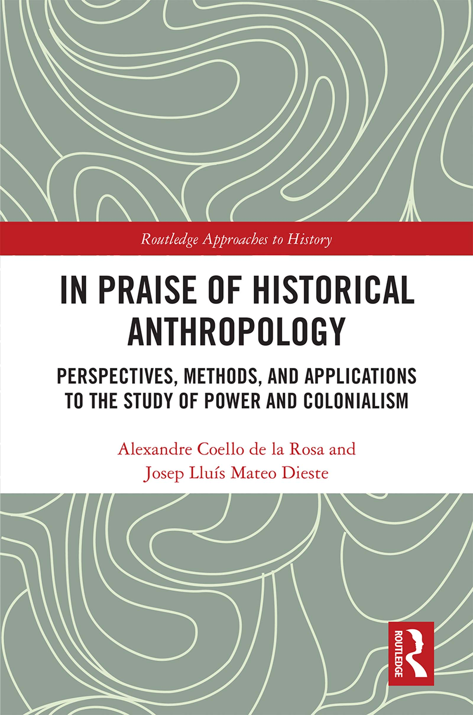 In Praise of Historical Anthropology: Perspectives, Methods, and Applications to the Study of Power and Colonialism, 1st Edition (Hardback) book cover