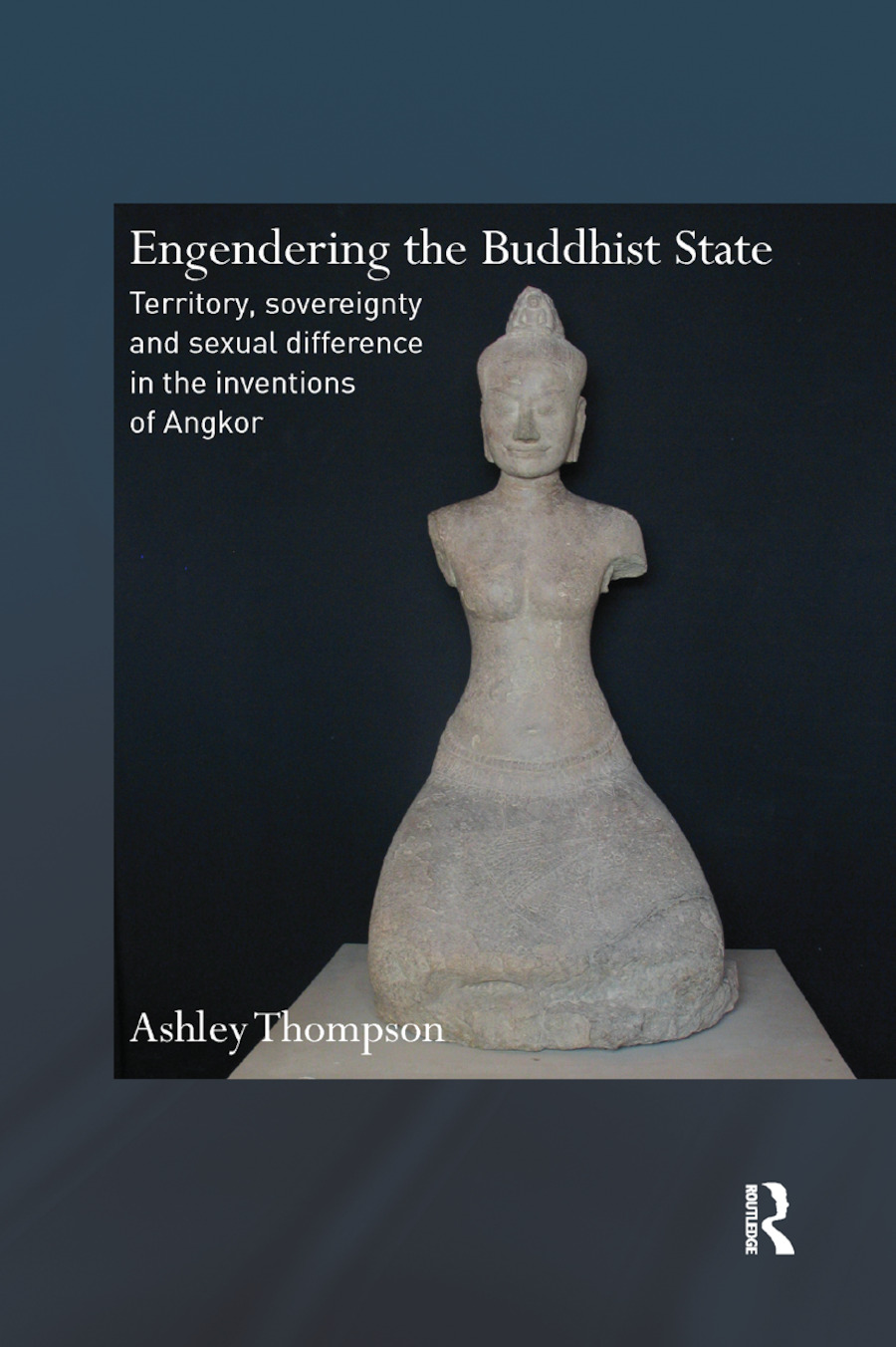 Engendering the Buddhist State: Territory, Sovereignty and Sexual Difference in the Inventions of Angkor book cover