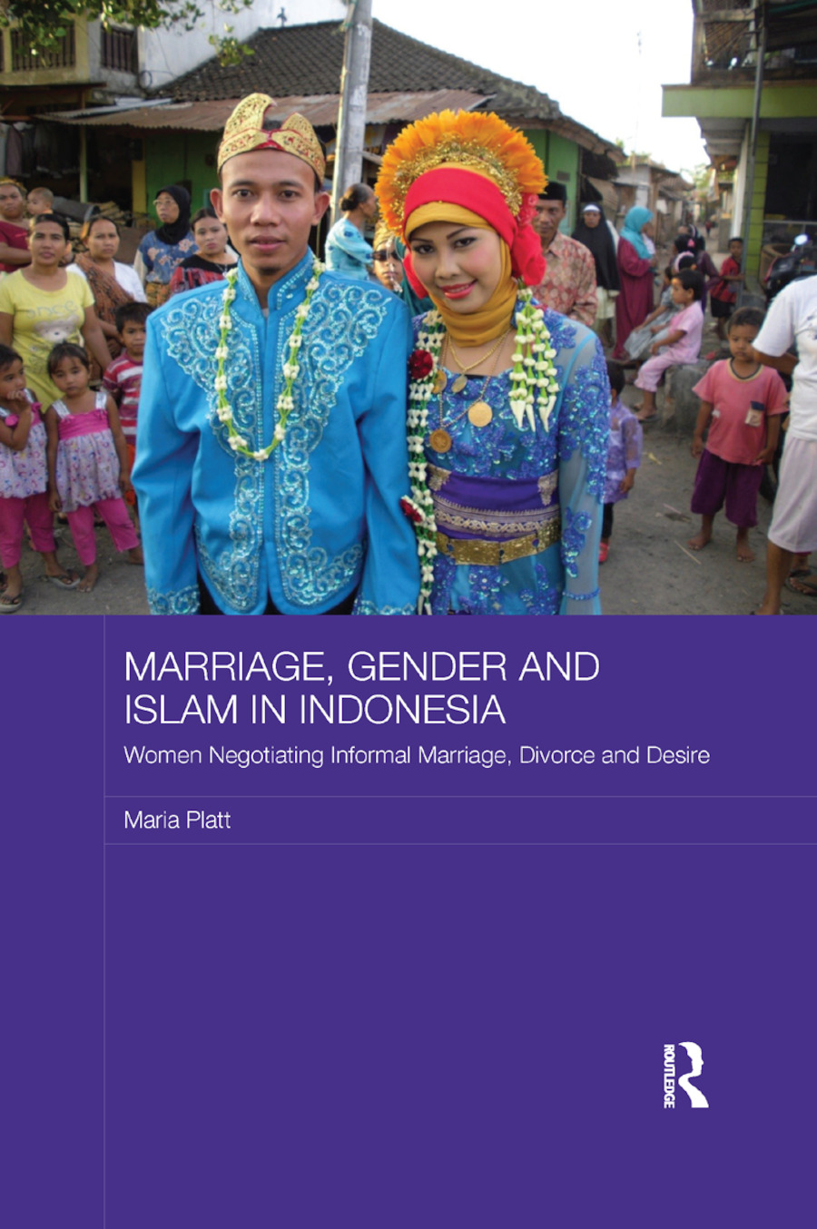 Marriage, Gender and Islam in Indonesia: Women Negotiating Informal Marriage, Divorce and Desire, 1st Edition (Paperback) book cover