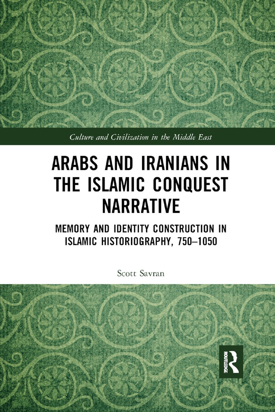 Arabs and Iranians in the Islamic Conquest Narrative: Memory and Identity Construction in Islamic Historiography, 750�1050 book cover