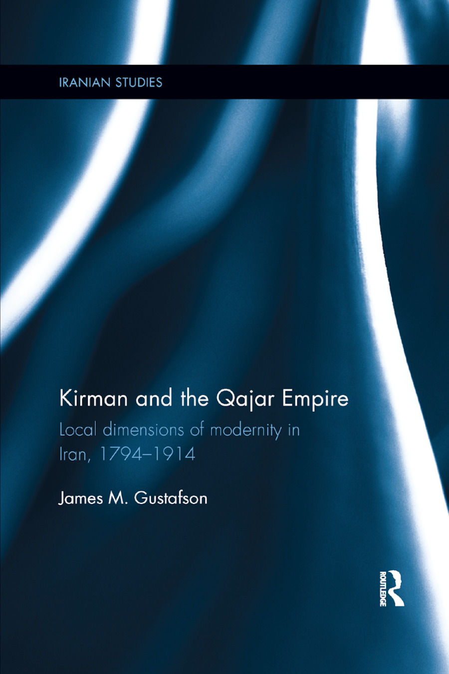 Kirman and the Qajar Empire: Local Dimensions of Modernity in Iran, 1794-1914 book cover