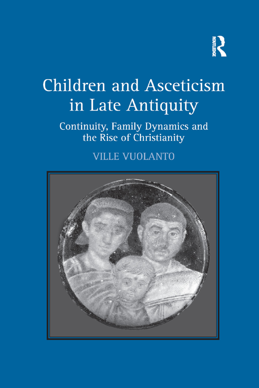 Children and Asceticism in Late Antiquity: Continuity, Family Dynamics and the Rise of Christianity book cover