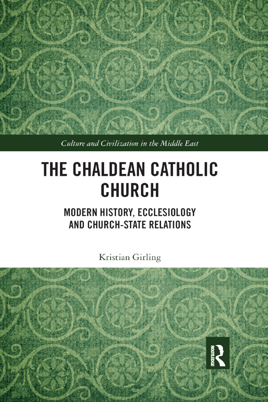 The Chaldean Catholic Church: Modern History, Ecclesiology and Church-State Relations, 1st Edition (e-Book) book cover