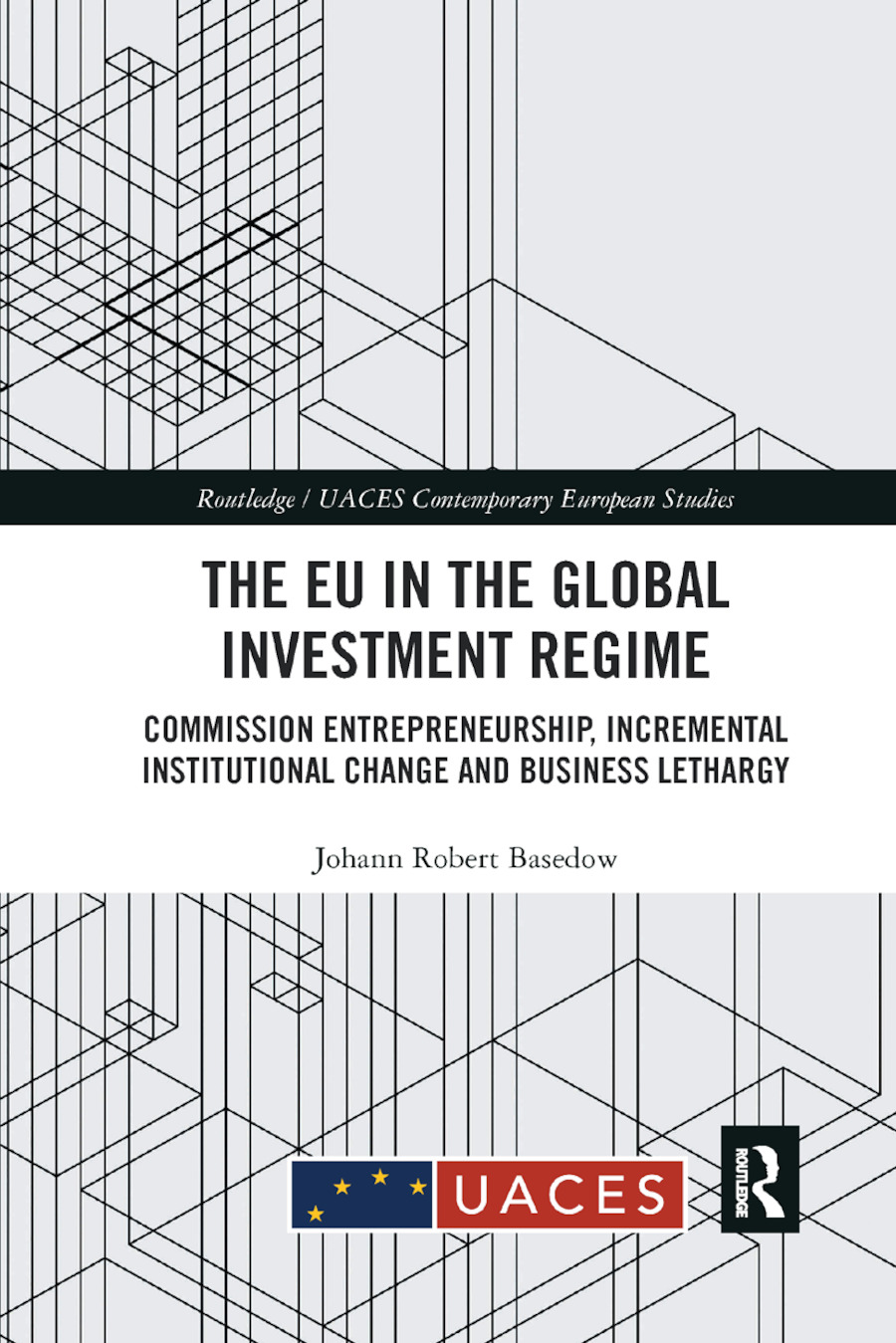 The EU in the Global Investment Regime: Commission Entrepreneurship, Incremental Institutional Change and Business Lethargy book cover