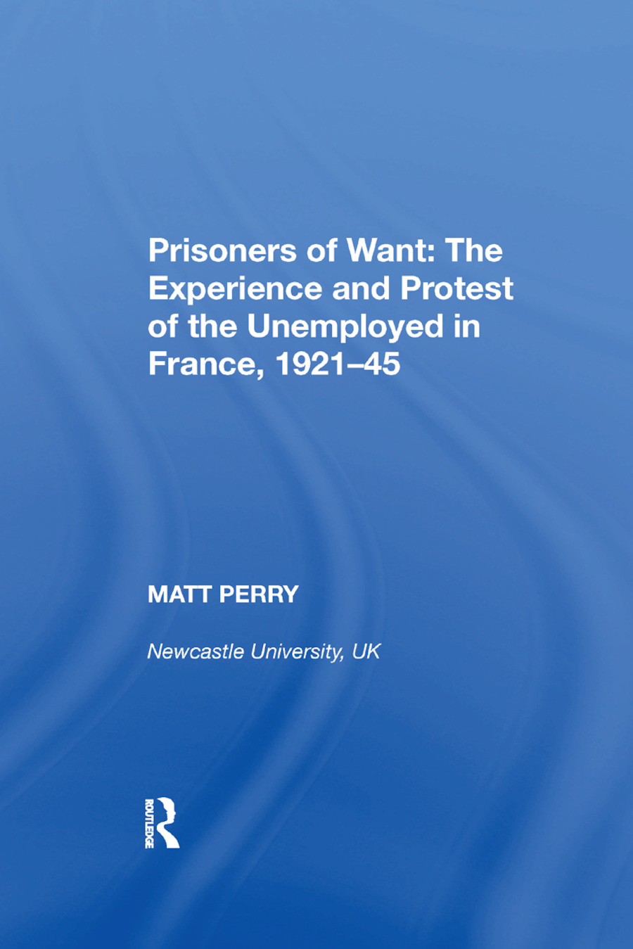 Prisoners of Want: The Experience and Protest of the Unemployed in France, 1921�45