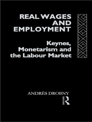 Real Wages and Employment: Keynes, Monetarism and the Labour Market, 1st Edition (Hardback) book cover