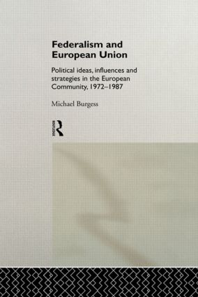 Federalism and European Union: Political Ideas, Influences, and Strategies in the European Community 1972-1986 (Hardback) book cover
