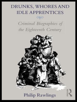 Drunks, Whores and Idle Apprentices: Criminal Biographies of the Eighteenth Century, 1st Edition (Hardback) book cover