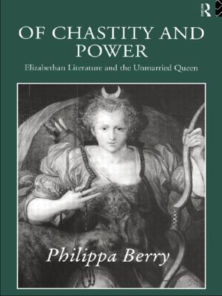 Of Chastity and Power: Elizabethan Literature and the Unmarried Queen (Paperback) book cover