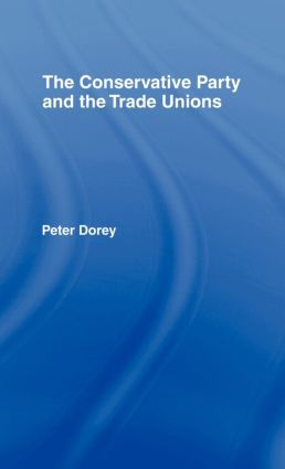 The Conservative Party and the Trade Unions: 1st Edition (Hardback) book cover