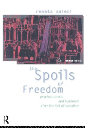 The Spoils of Freedom: Psychoanalysis, Feminism and Ideology after the Fall of Socialism book cover