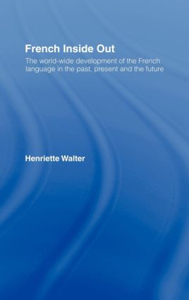 French Inside Out: The Worldwide Development of the French Language in the Past, the Present and the Future, 1st Edition (Hardback) book cover