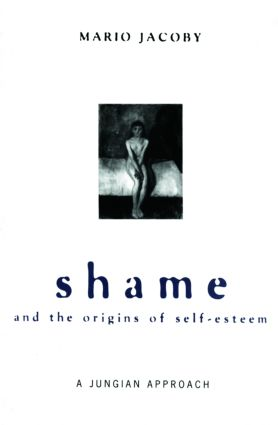 Shame and the Origins of Self-Esteem: A Jungian Approach (Paperback) book cover