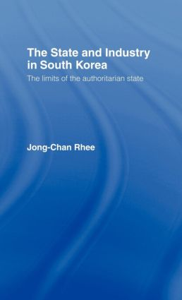 The State and Industry in South Korea: The Limits of the Authoritarian State, 1st Edition (Hardback) book cover