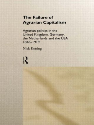 The Failure of Agrarian Capitalism: Agrarian Politics in the UK, Germany, the Netherlands and the USA, 1846-1919, 1st Edition (Paperback) book cover