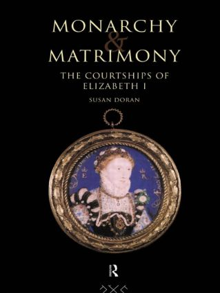 Monarchy and Matrimony: The Courtships of Elizabeth I, 1st Edition (Hardback) book cover