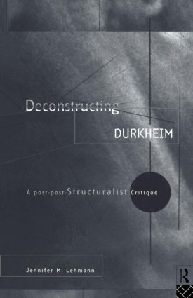 Deconstructing Durkheim: A Post-Post Structuralist Critique, 1st Edition (Paperback) book cover