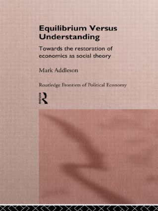Equilibrium versus Understanding: Towards the Rehumanizing of Economics within Social Theory, 1st Edition (Hardback) book cover