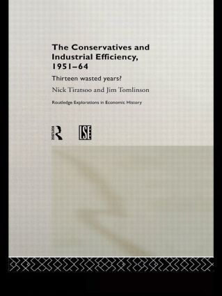 The Conservatives and Industrial Efficiency, 1951-1964: Thirteen Wasted Years? (Hardback) book cover