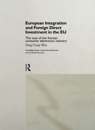 European Integration and Foreign Direct Investment in the EU: The Case of the Korean Consumer Electronics Industry (Hardback) book cover