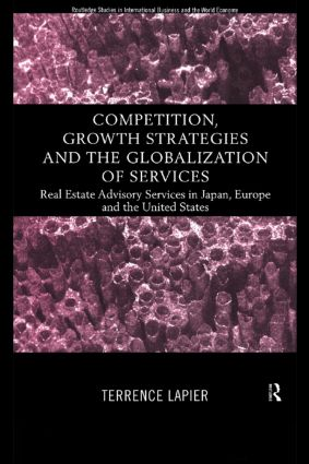 Competition, Growth Strategies and the Globalization of Services: Real Estate Advisory Services in Japan, Europe and the US, 1st Edition (Hardback) book cover