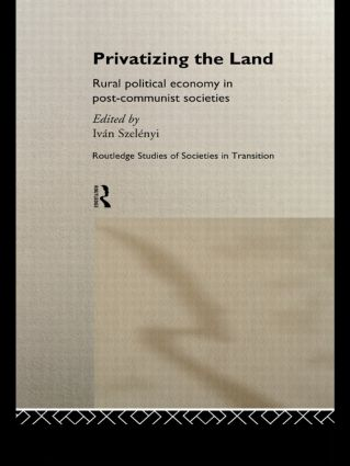 Privatizing the Land: Rural Political Economy in Post-Communist and Socialist Societies, 1st Edition (Hardback) book cover