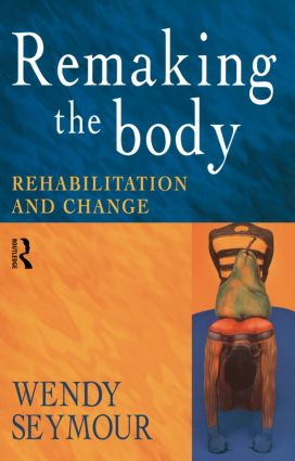 Remaking the Body: Rehabilitation and Change, 1st Edition (Paperback) book cover