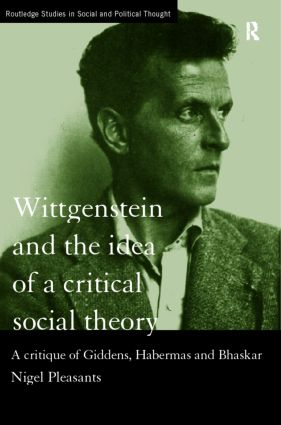 Wittgenstein and the Idea of a Critical Social Theory: A Critique of Giddens, Habermas and Bhaskar (Hardback) book cover