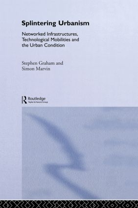 Splintering Urbanism: Networked Infrastructures, Technological Mobilities and the Urban Condition (Hardback) book cover