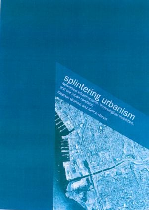 Splintering Urbanism: Networked Infrastructures, Technological Mobilities and the Urban Condition (Paperback) book cover