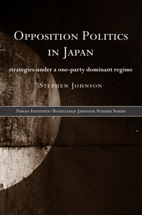 Opposition Politics in Japan: Strategies Under a One-Party Dominant Regime, 1st Edition (Hardback) book cover