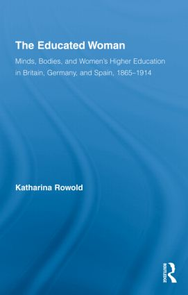 The Educated Woman: Minds, Bodies, and Women's Higher Education in Britain, Germany, and Spain, 1865-1914 (Hardback) book cover