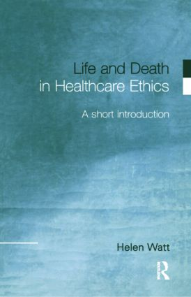 Life and Death in Healthcare Ethics: A Short Introduction, 1st Edition (Paperback) book cover