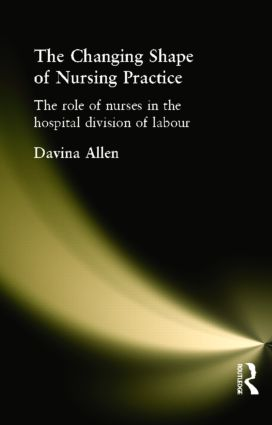 The Changing Shape of Nursing Practice: The Role of Nurses in the Hospital Division of Labour, 1st Edition (Paperback) book cover
