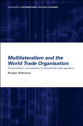 Multilateralism and the World Trade Organisation: The Architecture and Extension of International Trade Regulation, 1st Edition (Hardback) book cover