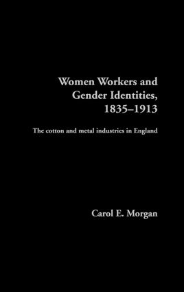 Women Workers and Gender Identities, 1835-1913: The Cotton and Metal Industries in England book cover
