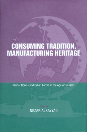 Consuming Tradition, Manufacturing Heritage: Global Norms and Urban Forms in the Age of Tourism, 1st Edition (Hardback) book cover