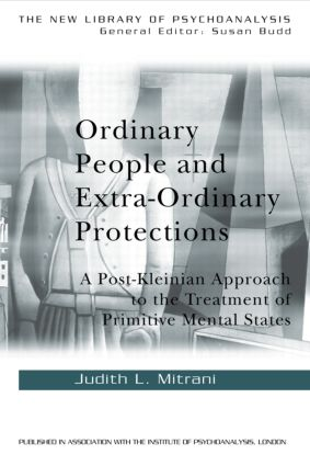 Ordinary People and Extra-ordinary Protections: A Post-Kleinian Approach to the Treatment of Primitive Mental States, 1st Edition (Hardback) book cover