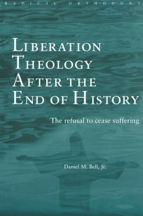 Liberation Theology after the End of History: The refusal to cease suffering book cover