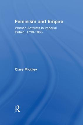 Feminism and Empire: Women Activists in Imperial Britain, 1790–1865 (Hardback) book cover