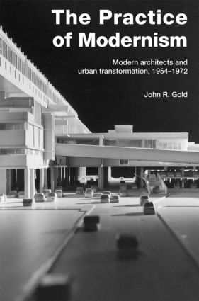 The Practice of Modernism: Modern Architects and Urban Transformation, 1954–1972, 1st Edition (Paperback) book cover