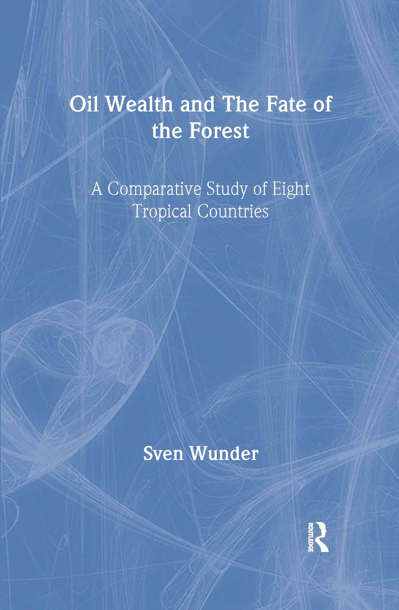 Oil Wealth and the Fate of the Forest: A Comparative Study of Eight Tropical Countries, 1st Edition (Hardback) book cover