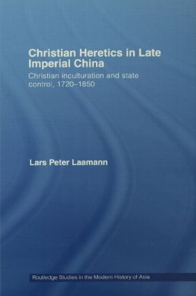 Christian Heretics in Late Imperial China: Christian Inculturation and State Control, 1720-1850 book cover